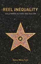 Reel Inequality - Hollywood Actors and Racism ebook by Nancy Wang Yuen