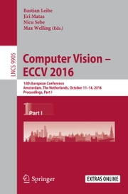 Computer Vision – ECCV 2016 - 14th European Conference, Amsterdam, The Netherlands, October 11–14, 2016, Proceedings, Part I ebook by Bastian Leibe,Jiri Matas,Nicu Sebe,Max Welling