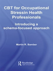 CBT for Occupational Stress in Health Professionals - Introducing a Schema-Focused Approach ebook by Martin R. Bamber