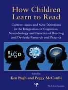 How Children Learn to Read - Current Issues and New Directions in the Integration of Cognition, Neurobiology and Genetics of Reading and Dyslexia Research and Practice eBook by Ken Pugh, Peggy McCardle