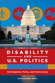 Disability and U.S. Politics: Participation, Policy, and Controversy [2 volumes] ebook by Dana Lee Baker