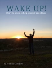 WAKE UP! Don't be afraid to help yourself and others. ebook by Michele Gibilisco