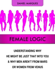 Female Logic: Understanding Why He Might Be Just That Into You and Why Men Aren't from Mars or Women from Venus ebook by Daniel Marques