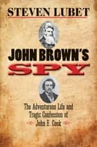 John Brown's Spy - The Adventurous Life and Tragic Confession of John E. Cook ebook by Steven Lubet