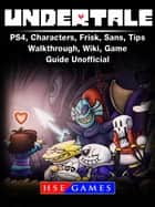 Undertale PS4, Characters, Frisk, Sans, Tips, Walkthrough, Wiki, Game Guide Unofficial ebook by HSE Games