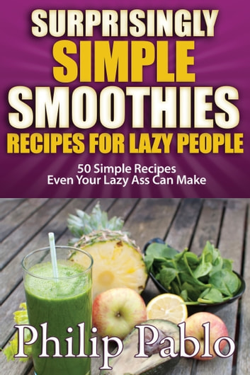 Surprisingly Simple Smoothies: Recipes for Lazy People ebook by Phillip Pablo