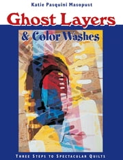 Ghost Layers & Color Washes - Three Steps to Spectacular Quilts ebook by Katie Pasquini Masopust