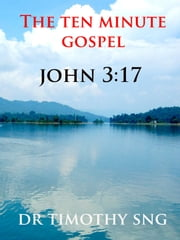 The Ten Minute Gospel John 3.17 ebook by Dr.Timothy Sng