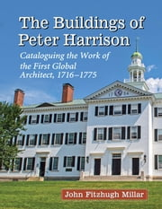 The Buildings of Peter Harrison - Cataloguing the Work of the First Global Architect, 1716-1775 ebook by John Fitzhugh Millar