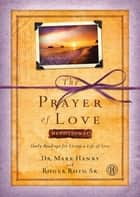 The Prayer of Love Devotional - Daily Readings for Living a Life of Love ebook by Dr. Mark Hanby, M.D., Roger Roth Sr.
