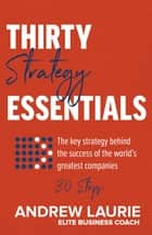 Thirty Essentials: Strategy - The key strategy behind the success of the world's greatest companies – in thirty steps ebook by Andrew Laurie