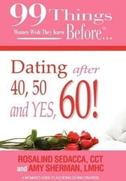 99 Things Women Wish They Knew Before Dating After 40, 50, & Yes, 60! ebook by Sherman, LMHC, Amy