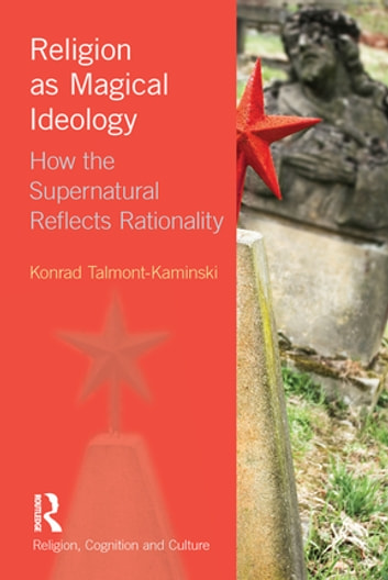 Religion as Magical Ideology - How the Supernatural Reflects Rationality ebook by Konrad Talmont-Kaminski