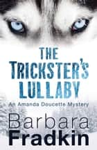 The Trickster's Lullaby - An Amanda Doucette Mystery ebook by Barbara Fradkin