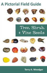 Tree, Shrub, and Vine Seeds: A Pictorial Field Guide ebook by Woodger, Terry A.