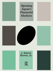 Opening Japan's Financial Markets ebook by J. Robert Brown Jr.