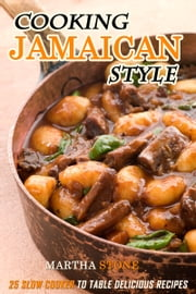 Cooking Jamaican Style: 25 Slow Cooker to Table Delicious Recipes ebook by Martha Stone