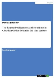 The haunted wilderness as the Sublime in Canadian Gothic fiction in the 19th century ebook by Daniela Schröder