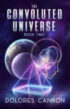 The Convoluted Universe: Book Two ebook by Dolores Cannon