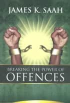 Breaking the Power of Offences ebook by James Kweku Saah