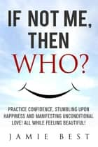 If not ME, Then WHO? Practice Confidence, Stumbling Upon Happiness and Manifesting Unconditional Love! All while Feeling Beautiful! ebook by Jamie Best