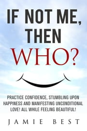 If not ME, Then WHO? Practice Confidence, Stumbling Upon Happiness and Manifesting Unconditional Love! All while Feeling Beautiful! - Lose Weight Now ebook by Jamie Best