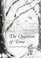 The Question of Time ebook by Samantha Wood Wright