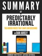 "Summary Of ""Predictably Irrational: The Hidden Forces That Shape Our Decisions - By Dan Ariely"" ebook by Sapiens Editorial, Sapiens Editorial"