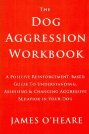 THE DOG AGGRESSION WORKBOOK, 3RD EDITION ebook by James O'Heare