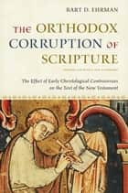The Orthodox Corruption of Scripture:The Effect of Early Christological Controversies on the Text of the New Testament - The Effect of Early Christological Controversies on the Text of the New Testament ebook by Bart D. Ehrman