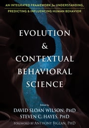 Evolution and Contextual Behavioral Science - An Integrated Framework for Understanding, Predicting, and Influencing Human Behavior ebook by David Sloan Wilson, PhD, Steven C. Hayes,...