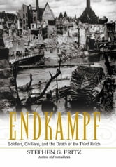 Endkampf - Soldiers, Civilians, and the Death of the Third Reich ebook by Stephen G. Fritz