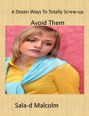 A Dozen Ways To Totally Screw-up Your Life ebook by Sala-d Malcolm