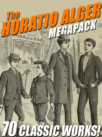 The Horatio Alger MEGAPACK®: 70 Classic Works ebook by Horatio Alger