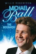 Michael Ball - The Biography ebook by Michael Ball