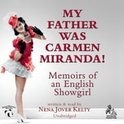 My Father Was Carmen Miranda! - Memoirs of an English Showgirl audiobook by Nena Jover Kelty, Joe Bevilacqua