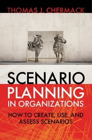 Scenario Planning in Organizations - How to Create, Use, and Assess Scenarios ebook by Thomas J. Chermack