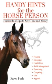 Handy Hints for the Horse Person - Hundreds of Tips to Save Time and Money ebook by Karen Bush