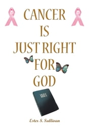 Cancer Is Just Right For God - A Twelve Years Survivor ebook by Ester S. Sullivan
