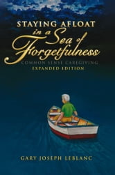 Staying Afloat in a Sea of Forgetfulness - Common Sense Caregiving Expanded Edition ebook by Gary Joseph LeBlanc