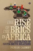 The Rise of the BRICS in Africa - The Geopolitics of South-South Relations ebook by Doctor Padraig Carmody