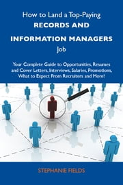 How to Land a Top-Paying Records and information managers Job: Your Complete Guide to Opportunities, Resumes and Cover Letters, Interviews, Salaries, Promotions, What to Expect From Recruiters and More ebook by Fields Stephanie