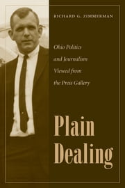 Plain Dealing - Ohio Politics and Journalism Viewed from the Press Gallery ebook by Richard Zimmerman