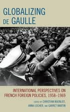 Globalizing de Gaulle - International Perspectives on French Foreign Policies, 1958–1969 ebook by Christian Nuenlist, Anna Locher, Garret Martin,...
