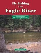 Fly Fishing the Eagle River - An Excerpt from Fly Fishing Colorado ebook by Jackson Streit