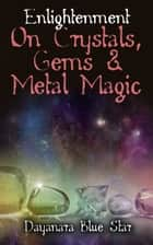 Enlightenment on Crystals, Gems, and Metal Magic ebook by Dayanara Blue Star