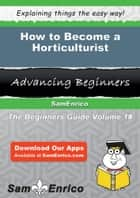 How to Become a Horticulturist ebook by Yelena Leavitt