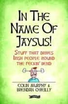 In The Name of Jaysus! - Stuff That Drives Irish People Round the Feckin' Bend ebook by Colin Murphy, Brendan O'Reilly