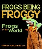 Frogs Being Froggy (Frogs of the World) eBook by Speedy Publishing
