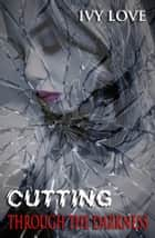 Cutting Through the Darkness ebook by Ivy Love